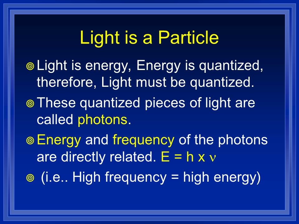 Light is a Particle Light is energy, Energy is quantized, therefore, Light must be quantized. These quantized pieces of light are called photons. Ener