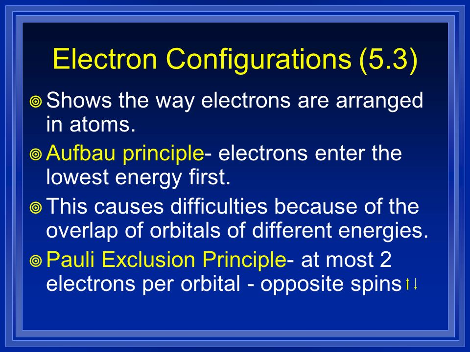 Electron Configurations (5.3) Shows the way electrons are arranged in atoms. Aufbau principle- electrons enter the lowest energy first. This causes di