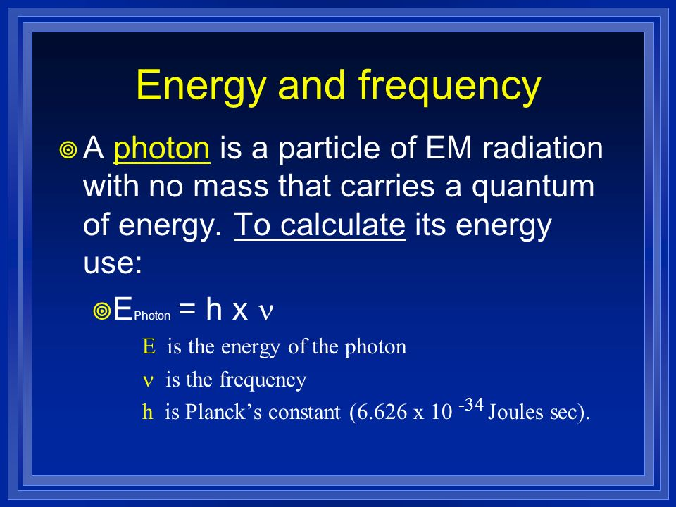 Energy and frequency A photon is a particle of EM radiation with no mass that carries a quantum of energy. To calculate its energy use: E Photon = h x