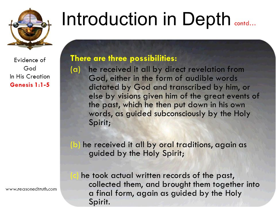 Evidence of God In His Creation Genesis 1:1-5 www.reasonedtruth.com There are three possibilities: (a)he received it all by direct revelation from God, either in the form of audible words dictated by God and transcribed by him, or else by visions given him of the great events of the past, which he then put down in his own words, as guided subconsciously by the Holy Spirit; (b) he received it all by oral traditions, again as guided by the Holy Spirit; (c) he took actual written records of the past, collected them, and brought them together into a final form, again as guided by the Holy Spirit.