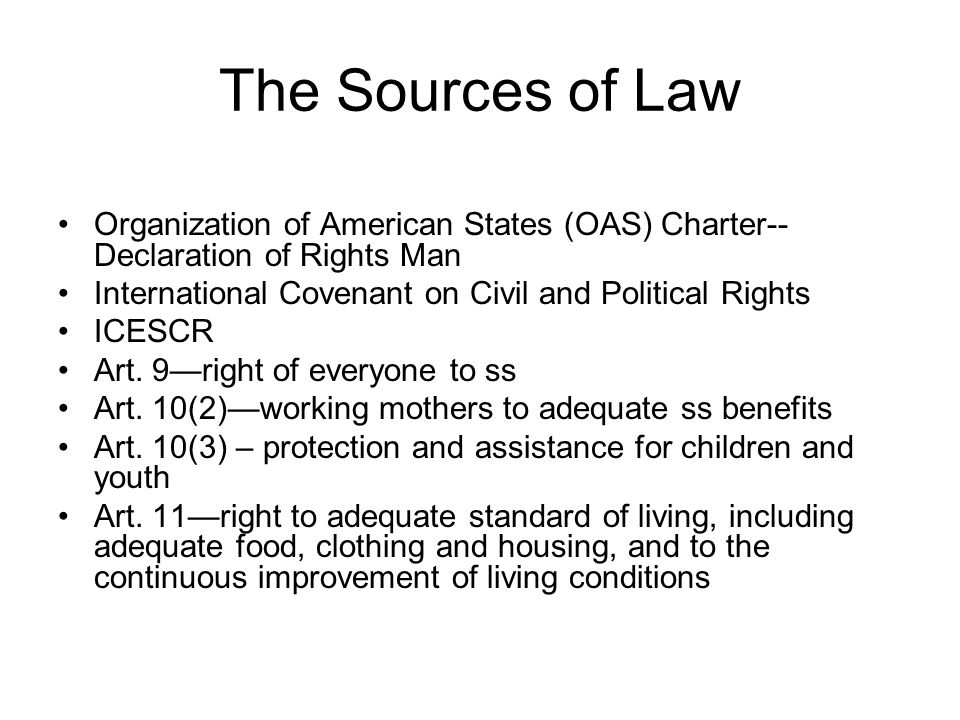 The Sources of Law Organization of American States (OAS) Charter-- Declaration of Rights Man International Covenant on Civil and Political Rights ICES