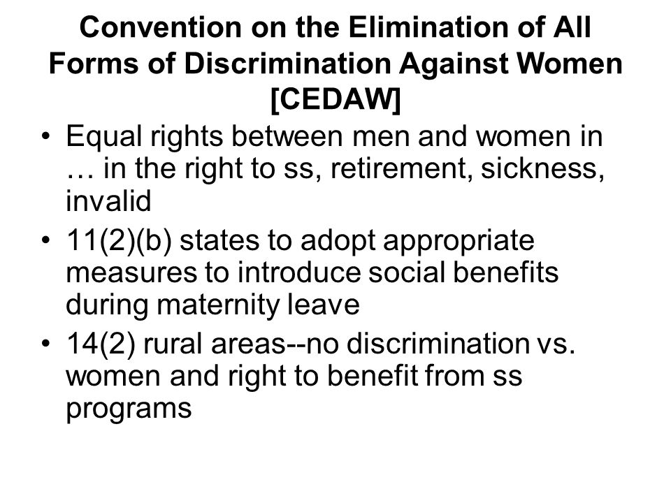 Convention on the Elimination of All Forms of Discrimination Against Women [CEDAW] Equal rights between men and women in … in the right to ss, retirement, sickness, invalid 11(2)(b) states to adopt appropriate measures to introduce social benefits during maternity leave 14(2) rural areas--no discrimination vs.