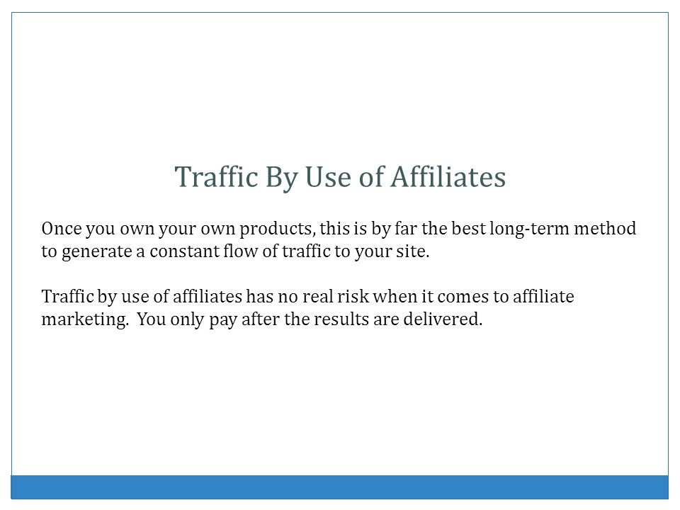 Traffic By Use of Affiliates Once you own your own products, this is by far the best long-term method to generate a constant flow of traffic to your s