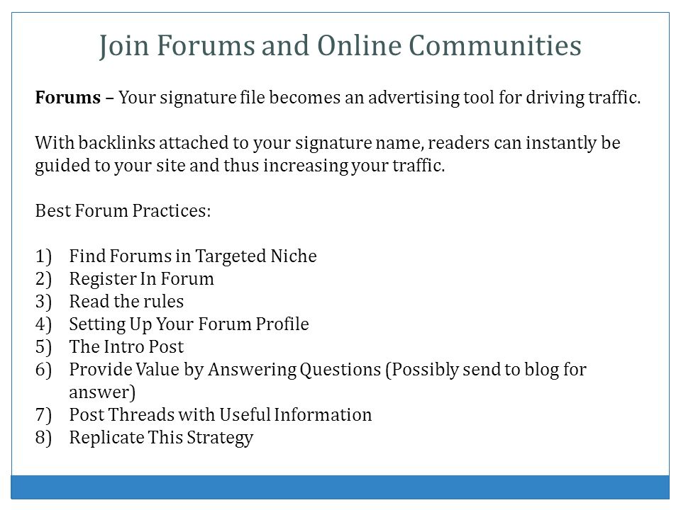 Join Forums and Online Communities Forums – Your signature file becomes an advertising tool for driving traffic. With backlinks attached to your signa