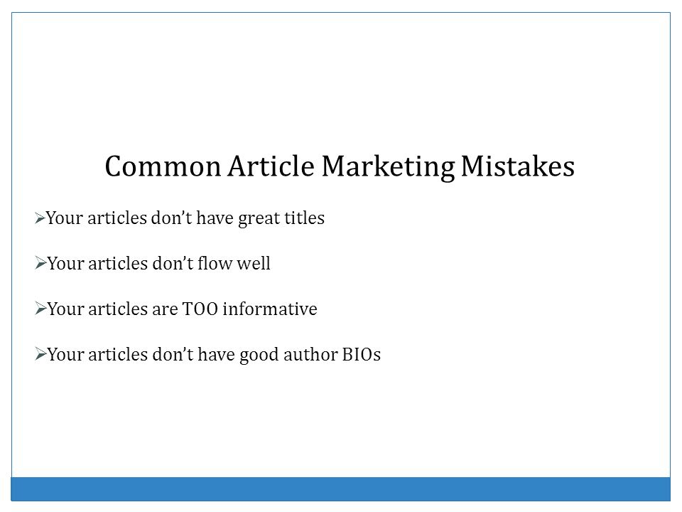 Common Article Marketing Mistakes Your articles dont have great titles Your articles dont flow well Your articles are TOO informative Your articles do