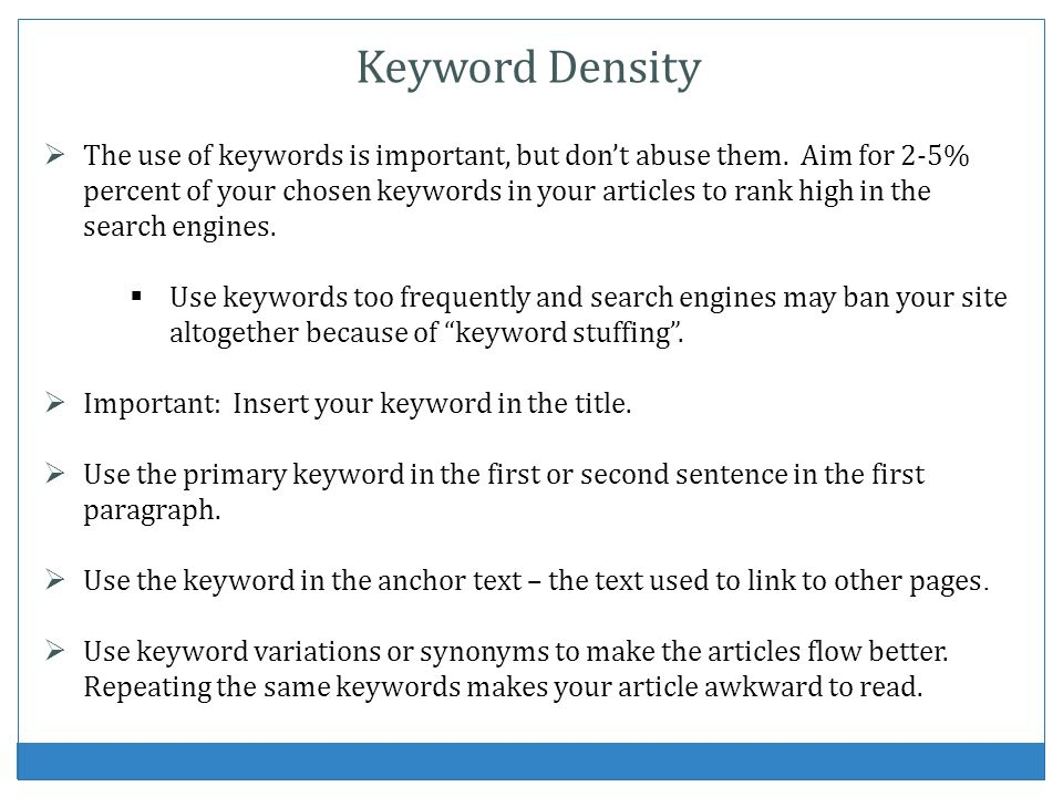 Keyword Density The use of keywords is important, but dont abuse them. Aim for 2-5% percent of your chosen keywords in your articles to rank high in t