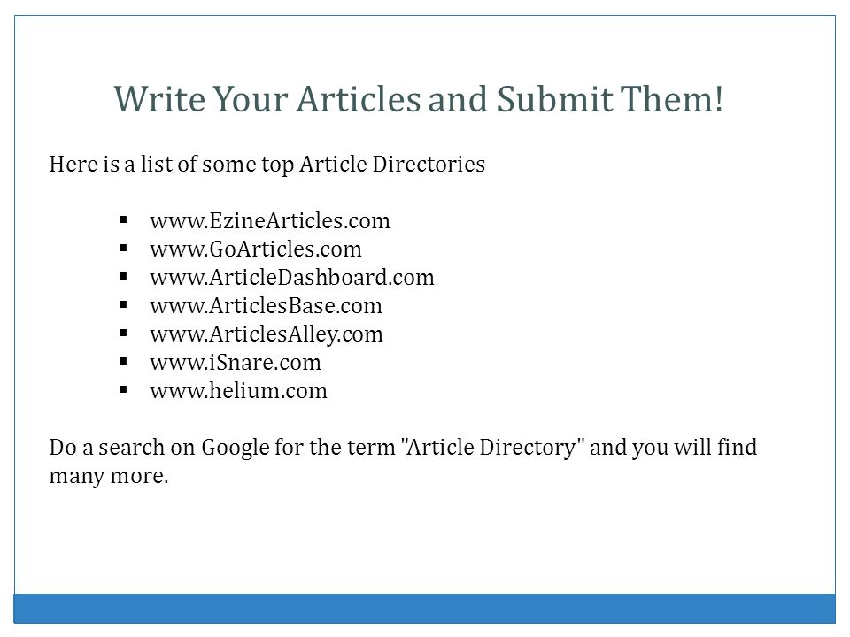 Write Your Articles and Submit Them! Here is a list of some top Article Directories www.EzineArticles.com www.GoArticles.com www.ArticleDashboard.com
