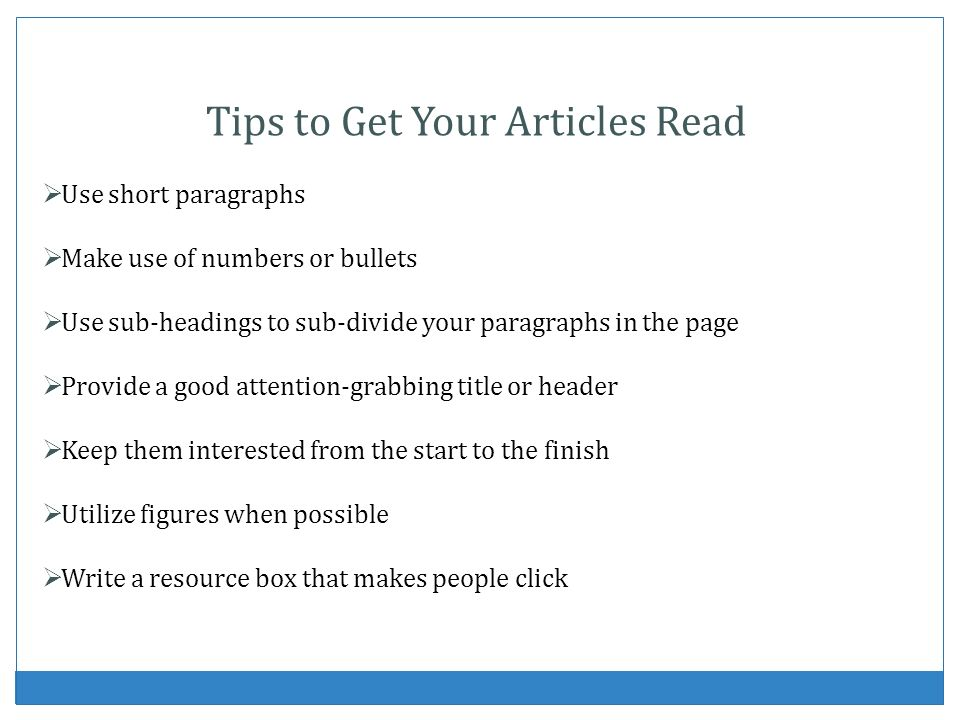 Tips to Get Your Articles Read Use short paragraphs Make use of numbers or bullets Use sub-headings to sub-divide your paragraphs in the page Provide