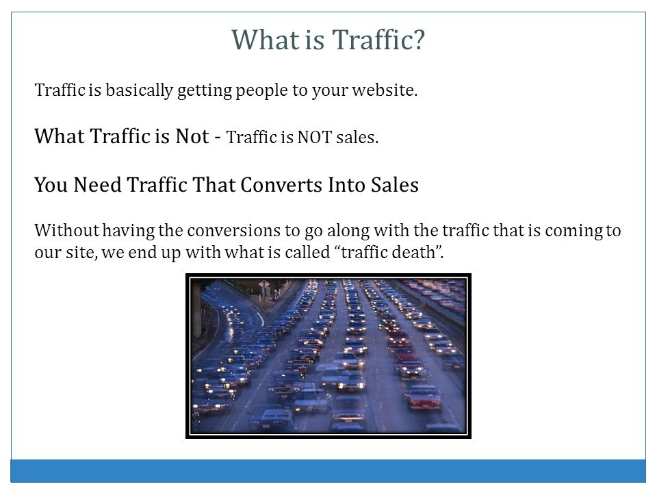 What is Traffic? Traffic is basically getting people to your website. What Traffic is Not - Traffic is NOT sales. You Need Traffic That Converts Into