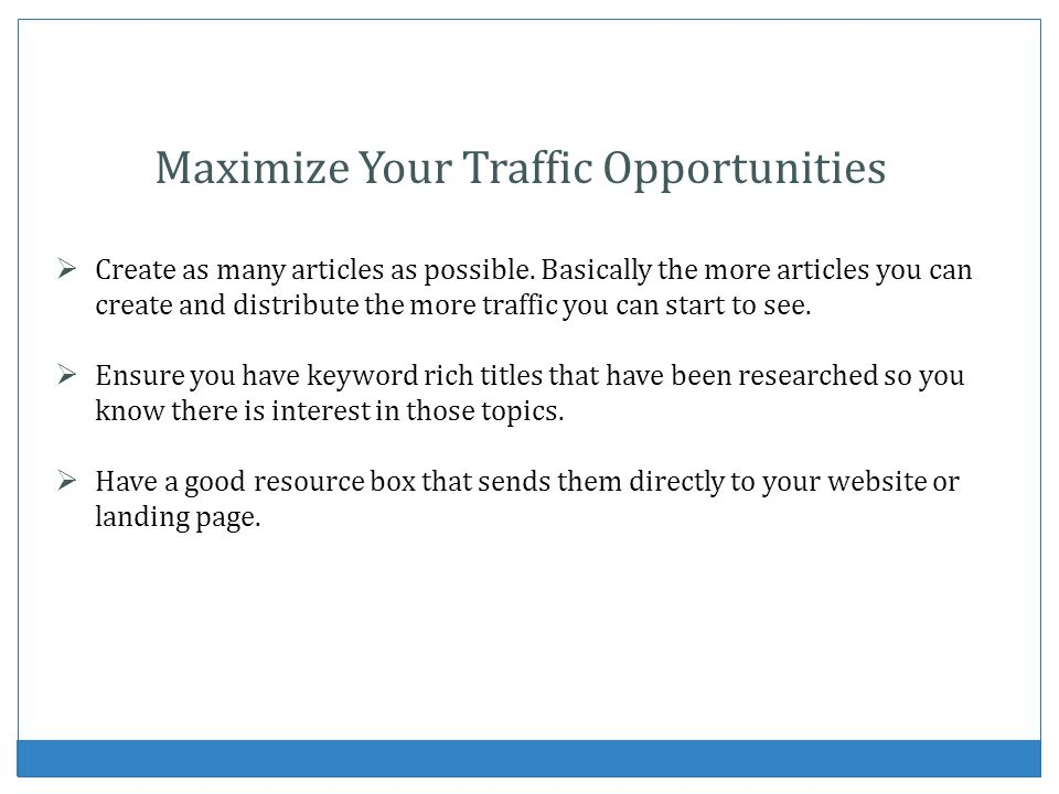 Maximize Your Traffic Opportunities Create as many articles as possible. Basically the more articles you can create and distribute the more traffic yo