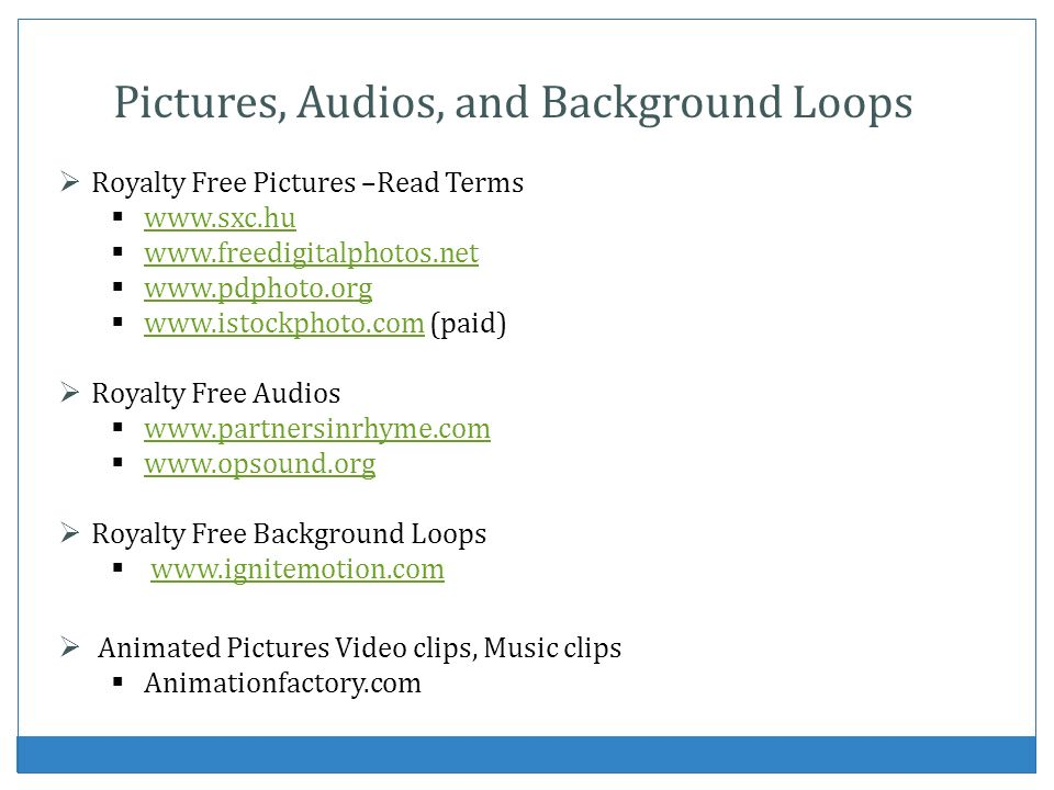 Pictures, Audios, and Background Loops Royalty Free Pictures –Read Terms www.sxc.hu www.freedigitalphotos.net www.pdphoto.org www.istockphoto.com (pai