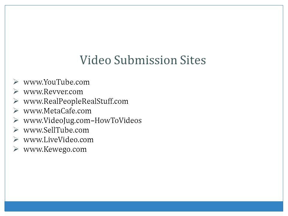 Video Submission Sites www.YouTube.com www.Revver.com www.RealPeopleRealStuff.com www.MetaCafe.com www.VideoJug.com–HowToVideos www.SellTube.com www.L