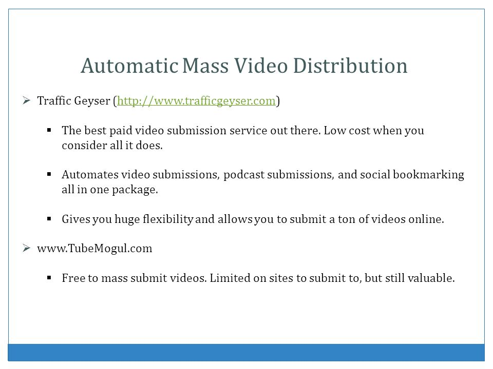 Automatic Mass Video Distribution Traffic Geyser (http://www.trafficgeyser.com)http://www.trafficgeyser.com The best paid video submission service out