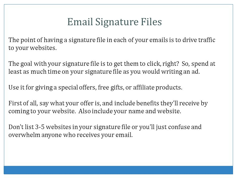 Email Signature Files The point of having a signature file in each of your emails is to drive traffic to your websites. The goal with your signature f