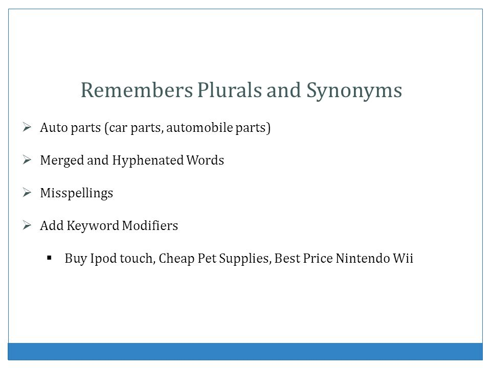Remembers Plurals and Synonyms Auto parts (car parts, automobile parts) Merged and Hyphenated Words Misspellings Add Keyword Modifiers Buy Ipod touch,