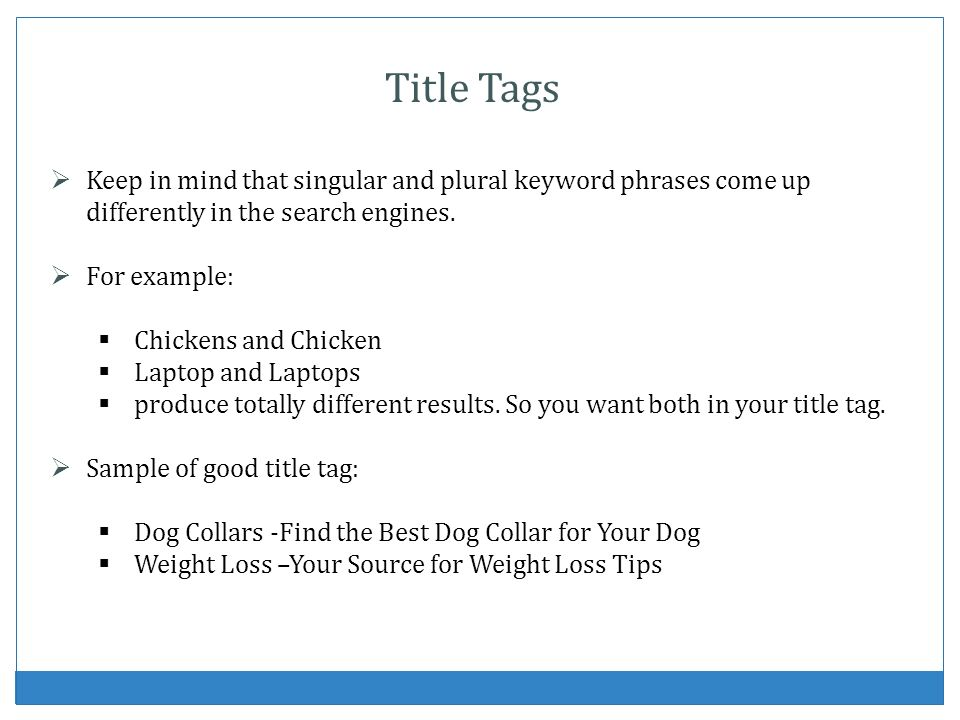 Title Tags Keep in mind that singular and plural keyword phrases come up differently in the search engines. For example: Chickens and Chicken Laptop a