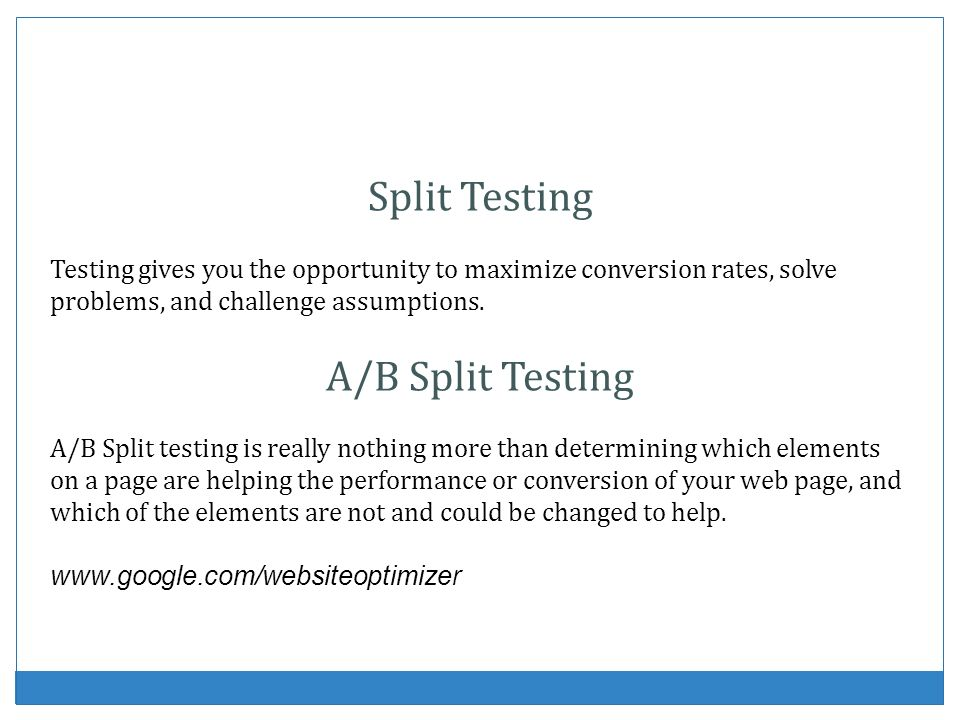 Split Testing Testing gives you the opportunity to maximize conversion rates, solve problems, and challenge assumptions. A/B Split Testing A/B Split t