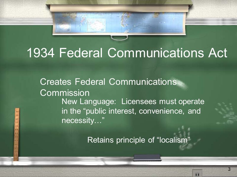 3 1934 Federal Communications Act Creates Federal Communications Commission New Language: Licensees must operate in the public interest, convenience,
