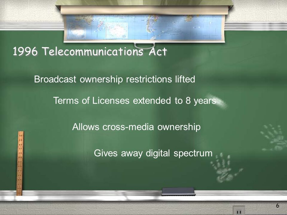 6 1996 Telecommunications Act Broadcast ownership restrictions lifted Terms of Licenses extended to 8 years Allows cross-media ownership Gives away di