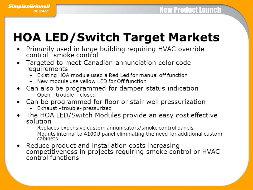 HOA LED/Switch Target Markets Primarily used in large building requiring HVAC override control…smoke control Targeted to meet Canadian annunciation co