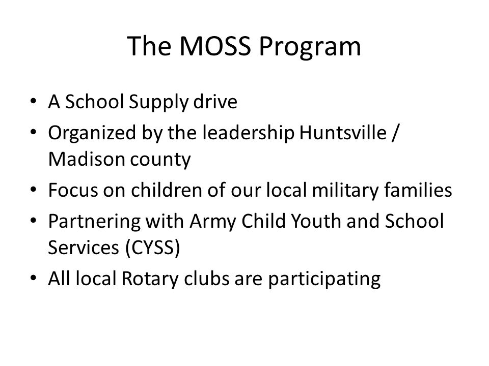 The MOSS Program A School Supply drive Organized by the leadership Huntsville / Madison county Focus on children of our local military families Partnering with Army Child Youth and School Services (CYSS) All local Rotary clubs are participating