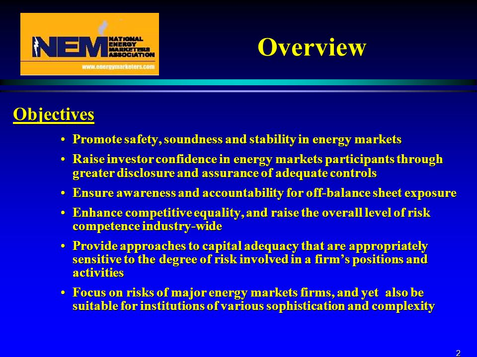2 Overview Objectives Promote safety, soundness and stability in energy marketsPromote safety, soundness and stability in energy markets Raise investor confidence in energy markets participants through greater disclosure and assurance of adequate controlsRaise investor confidence in energy markets participants through greater disclosure and assurance of adequate controls Ensure awareness and accountability for off-balance sheet exposureEnsure awareness and accountability for off-balance sheet exposure Enhance competitive equality, and raise the overall level of risk competence industry-wideEnhance competitive equality, and raise the overall level of risk competence industry-wide Provide approaches to capital adequacy that are appropriately sensitive to the degree of risk involved in a firms positions and activitiesProvide approaches to capital adequacy that are appropriately sensitive to the degree of risk involved in a firms positions and activities Focus on risks of major energy markets firms, and yet also be suitable for institutions of various sophistication and complexityFocus on risks of major energy markets firms, and yet also be suitable for institutions of various sophistication and complexity