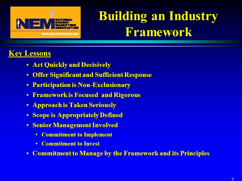 3 Building an Industry Framework Key Lessons Act Quickly and DecisivelyAct Quickly and Decisively Offer Significant and Sufficient ResponseOffer Significant and Sufficient Response Participation is Non-ExclusionaryParticipation is Non-Exclusionary Framework is Focused and RigorousFramework is Focused and Rigorous Approach is Taken SeriouslyApproach is Taken Seriously Scope is Appropriately DefinedScope is Appropriately Defined Senior Management InvolvedSenior Management Involved Commitment to ImplementCommitment to Implement Commitment to InvestCommitment to Invest Commitment to Manage by the Framework and its PrinciplesCommitment to Manage by the Framework and its Principles