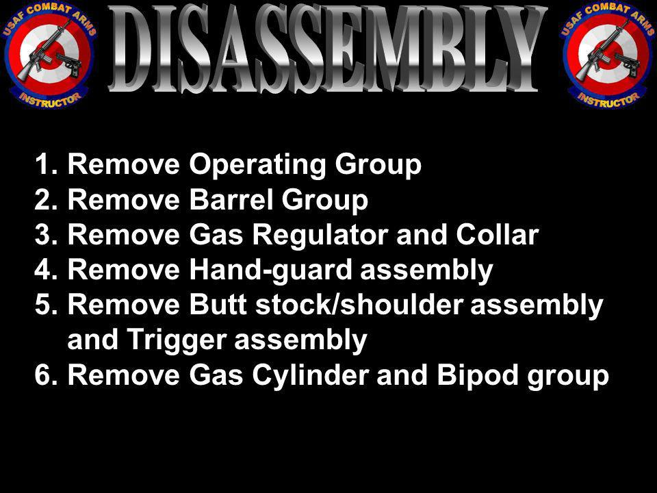 1.Remove Operating Group 2.Remove Barrel Group 3.Remove Gas Regulator and Collar 4.Remove Hand-guard assembly 5.Remove Butt stock/shoulder assembly an
