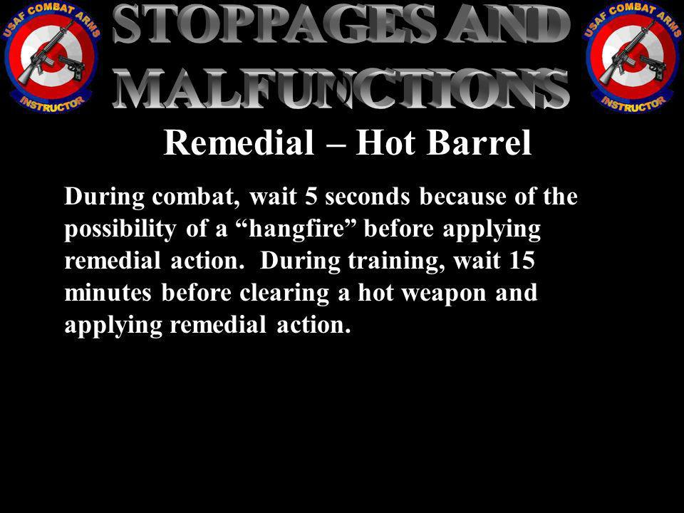 Remedial – Hot Barrel During combat, wait 5 seconds because of the possibility of a hangfire before applying remedial action. During training, wait 15