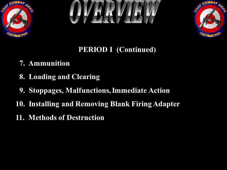 PERIOD I (Continued) 7. Ammunition 8. Loading and Clearing 9. Stoppages, Malfunctions, Immediate Action 10. Installing and Removing Blank Firing Adapt