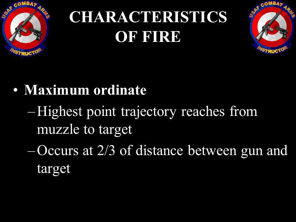 CHARACTERISTICS OF FIRE Maximum ordinate –Highest point trajectory reaches from muzzle to target –Occurs at 2/3 of distance between gun and target