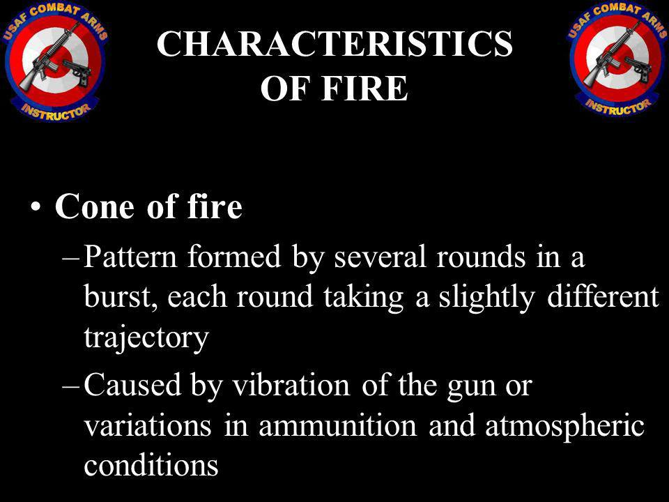 Cone of fire –Pattern formed by several rounds in a burst, each round taking a slightly different trajectory –Caused by vibration of the gun or variat