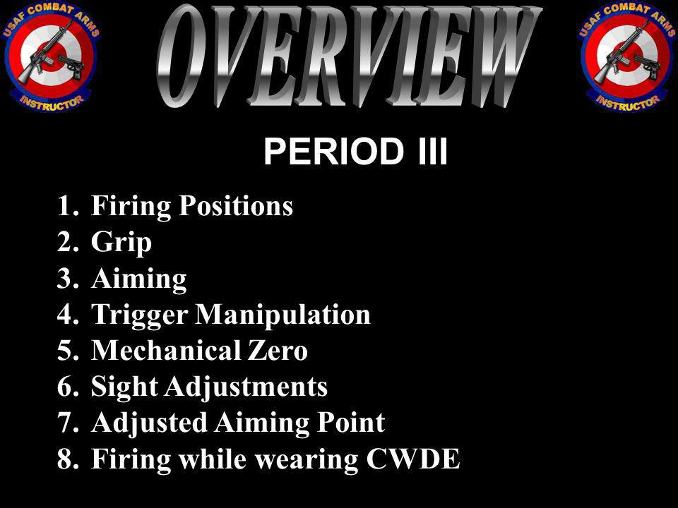 PERIOD III 1.Firing Positions 2.Grip 3.Aiming 4.Trigger Manipulation 5.Mechanical Zero 6.Sight Adjustments 7.Adjusted Aiming Point 8.Firing while wear