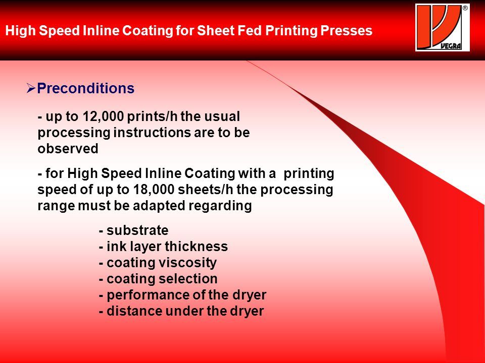 High Speed Inline Coating for Sheet Fed Printing Presses Preconditions - up to 12,000 prints/h the usual processing instructions are to be observed - for High Speed Inline Coating with a printing speed of up to 18,000 sheets/h the processing range must be adapted regarding - substrate - ink layer thickness - coating viscosity - coating selection - performance of the dryer - distance under the dryer