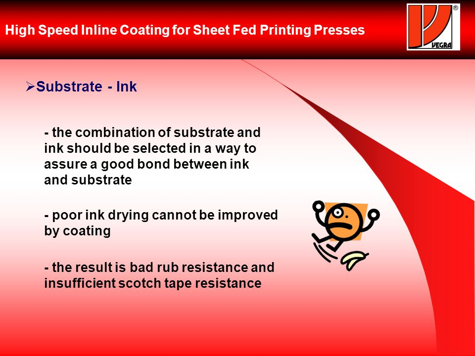 High Speed Inline Coating for Sheet Fed Printing Presses Substrate - Ink - the combination of substrate and ink should be selected in a way to assure a good bond between ink and substrate - poor ink drying cannot be improved by coating - the result is bad rub resistance and insufficient scotch tape resistance