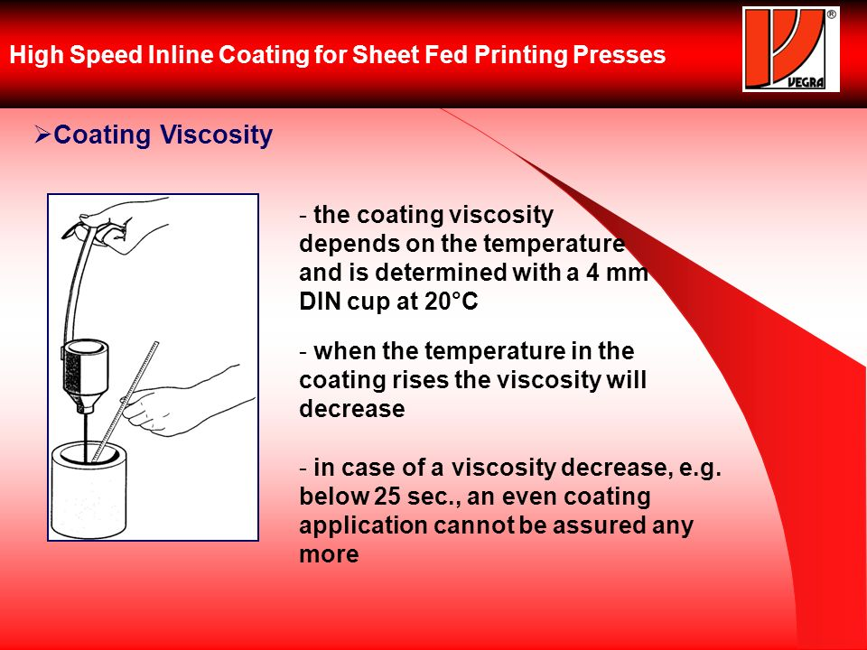 High Speed Inline Coating for Sheet Fed Printing Presses Coating Viscosity - the coating viscosity depends on the temperature and is determined with a 4 mm DIN cup at 20°C - when the temperature in the coating rises the viscosity will decrease - in case of a viscosity decrease, e.g.
