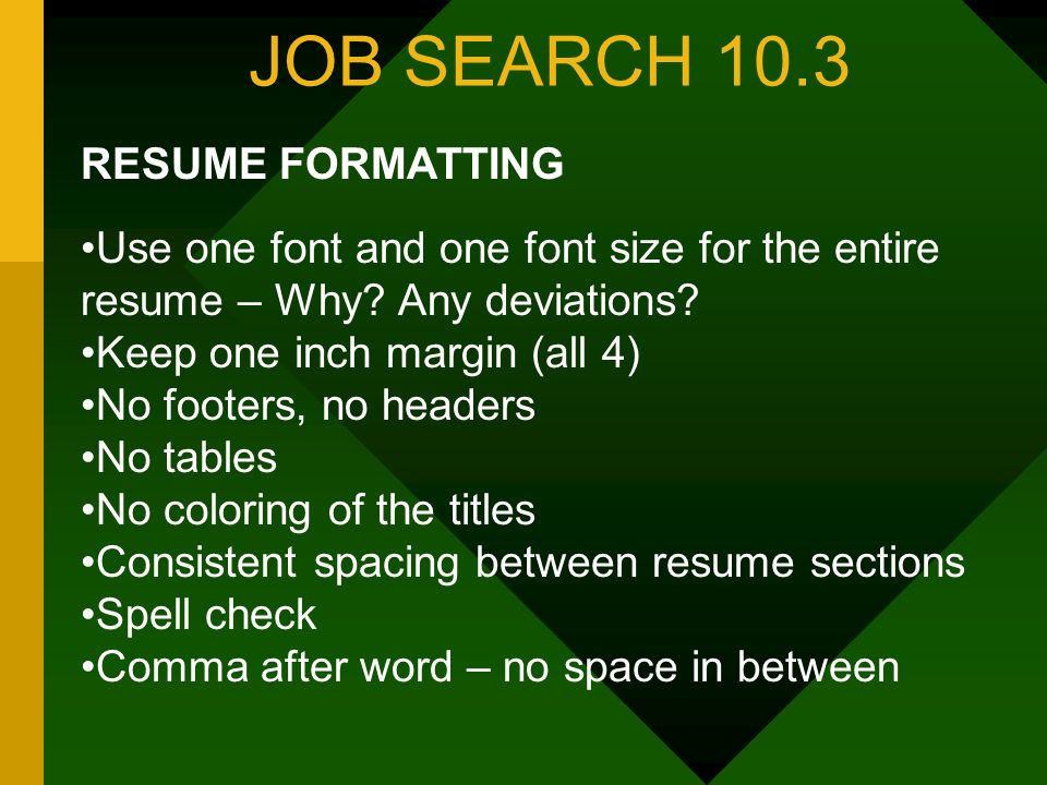 JOB SEARCH 10.3 RESUME FORMATTING Use one font and one font size for the entire resume – Why? Any deviations? Keep one inch margin (all 4) No footers,