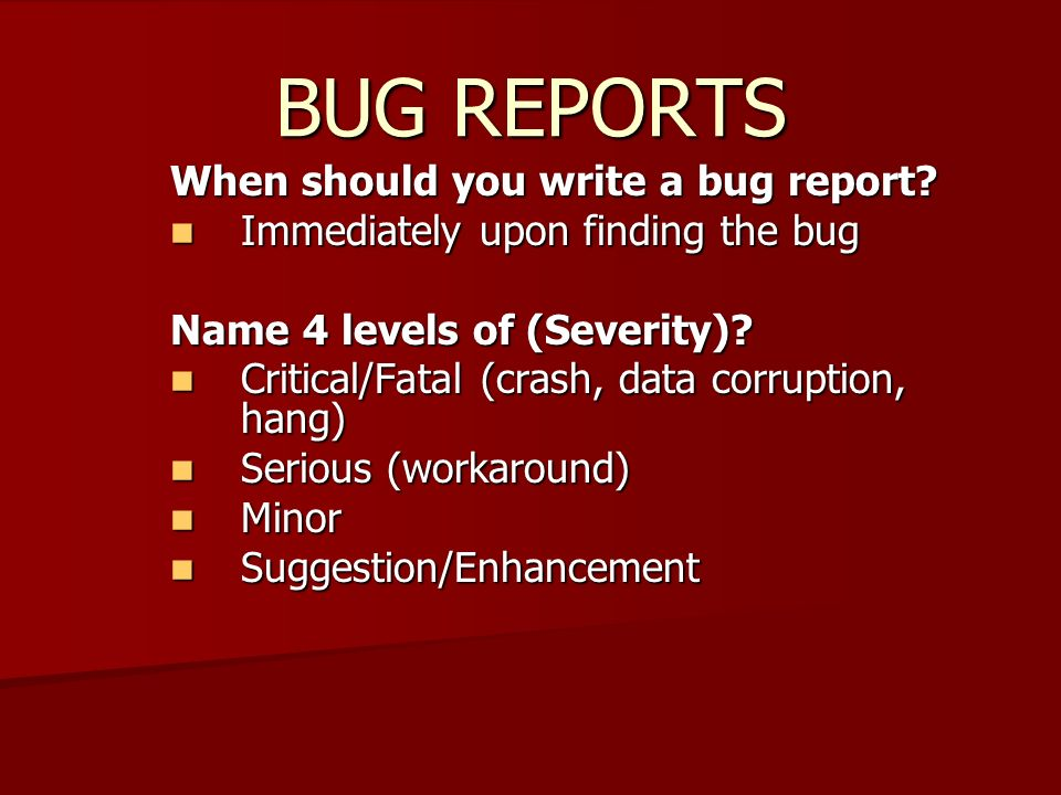 BUG REPORTS When should you write a bug report? Immediately upon finding the bug Immediately upon finding the bug Name 4 levels of (Severity)? Critica