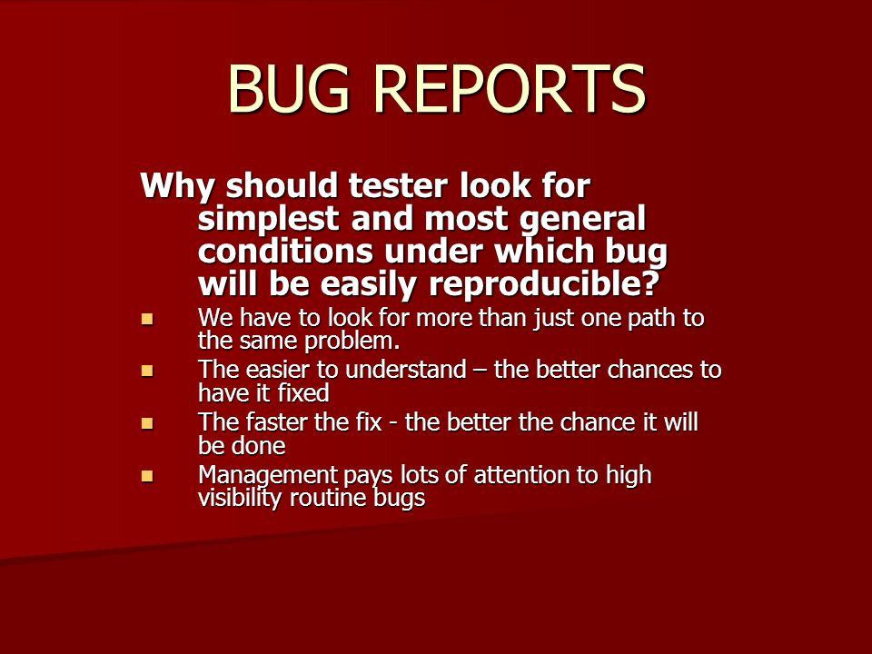 BUG REPORTS Why should tester look for simplest and most general conditions under which bug will be easily reproducible? We have to look for more than