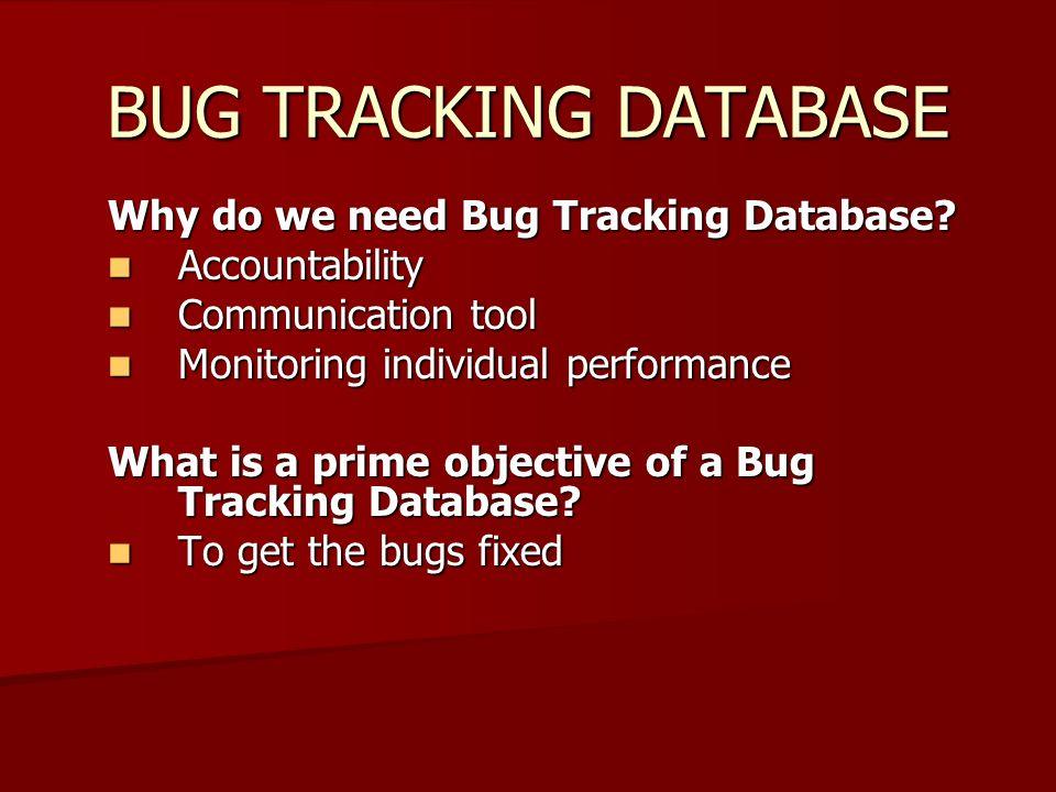 BUG TRACKING DATABASE Why do we need Bug Tracking Database.