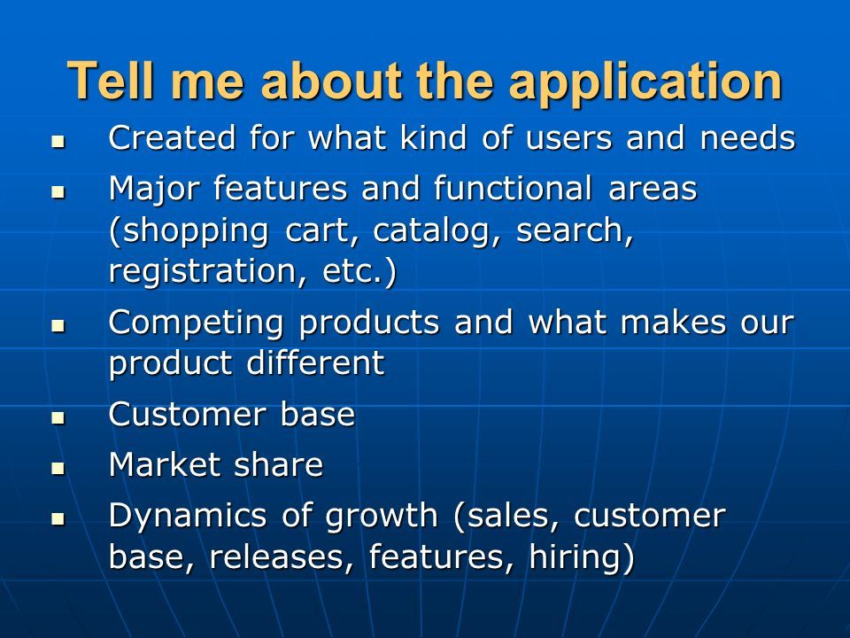 Tell me about the application Created for what kind of users and needs Created for what kind of users and needs Major features and functional areas (shopping cart, catalog, search, registration, etc.) Major features and functional areas (shopping cart, catalog, search, registration, etc.) Competing products and what makes our product different Competing products and what makes our product different Customer base Customer base Market share Market share Dynamics of growth (sales, customer base, releases, features, hiring) Dynamics of growth (sales, customer base, releases, features, hiring)