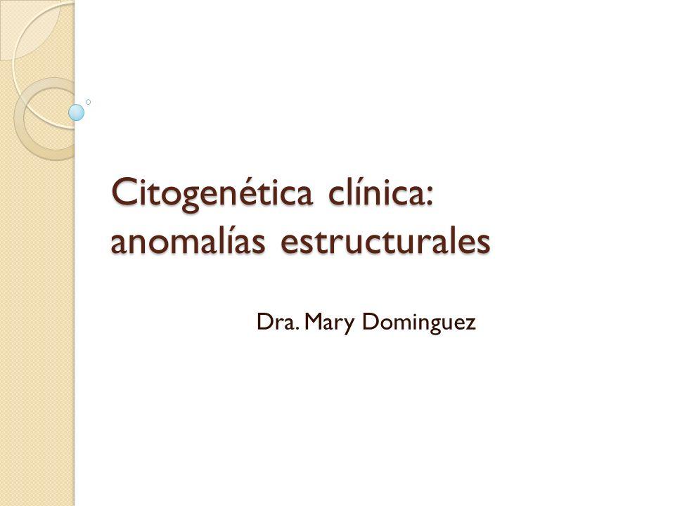 Citogenética clínica: anomalías estructurales Dra. Mary Dominguez