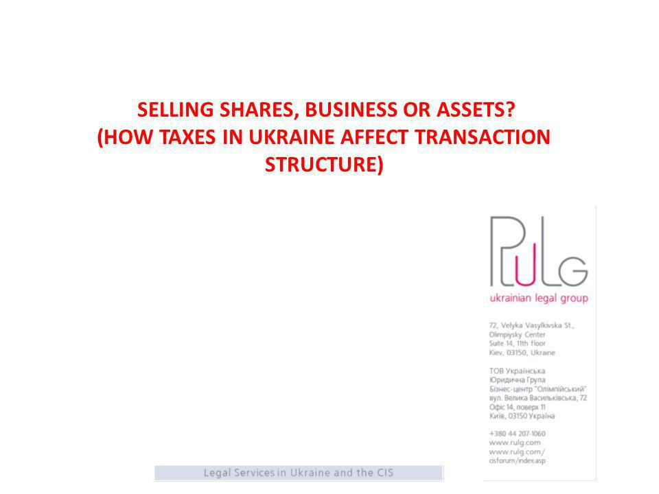 SELLING SHARES, BUSINESS OR ASSETS (HOW TAXES IN UKRAINE AFFECT TRANSACTION STRUCTURE)