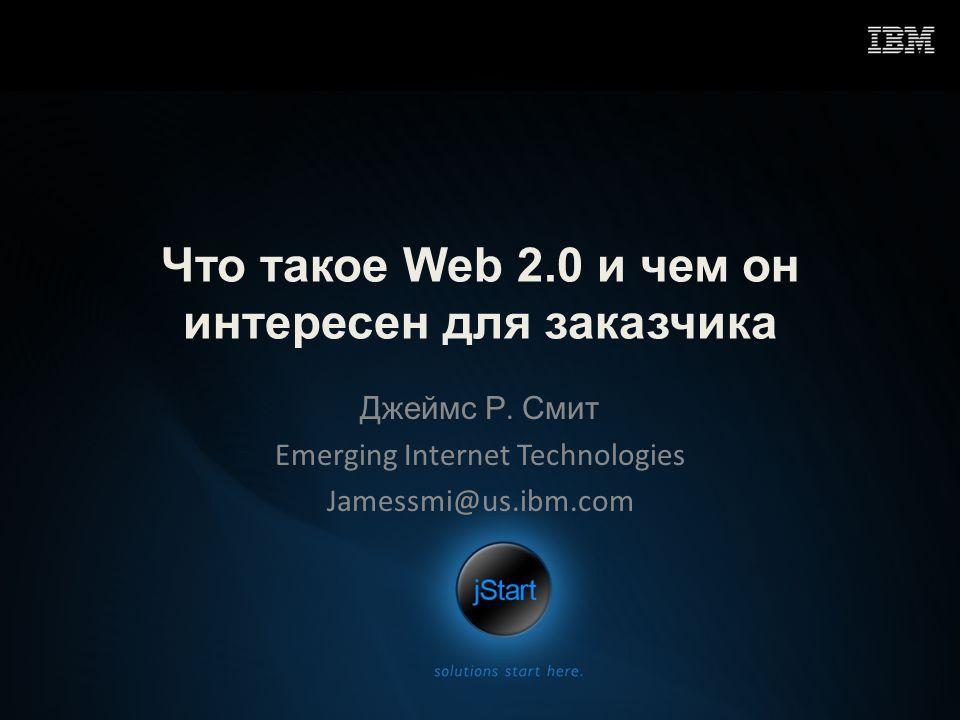 Что такое Web 2.0 и чем он интересен для заказчика Джеймс Р. Смит Emerging Internet Technologies Jamessmi@us.ibm.com