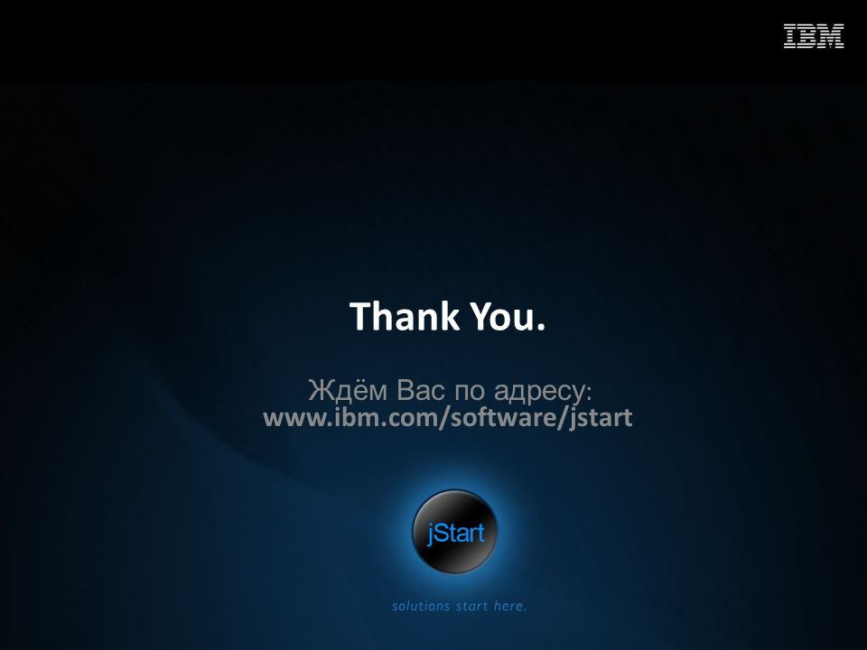 Thank You. Ждём Вас по адресу : www.ibm.com/software/jstart