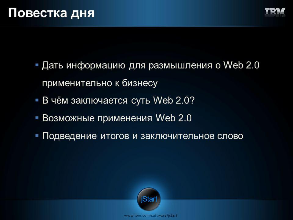 Повестка дня Дать информацию для размышления о Web 2.0 применительно к бизнесу В чём заключается суть Web 2.0? Возможные применения Web 2.0 Подведение