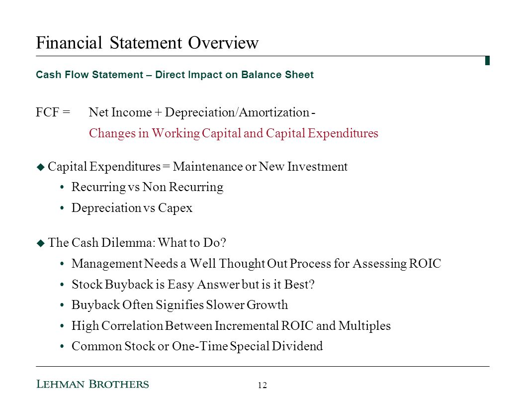 Financial Statement Overview Cash Flow Statement – Direct Impact on Balance Sheet FCF =Net Income + Depreciation/Amortization - Changes in Working Capital and Capital Expenditures Capital Expenditures = Maintenance or New Investment Recurring vs Non Recurring Depreciation vs Capex The Cash Dilemma: What to Do.