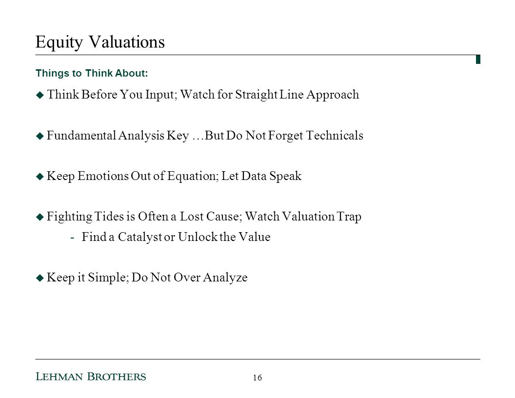 Equity Valuations Things to Think About: Think Before You Input; Watch for Straight Line Approach Fundamental Analysis Key …But Do Not Forget Technicals Keep Emotions Out of Equation; Let Data Speak Fighting Tides is Often a Lost Cause; Watch Valuation Trap -Find a Catalyst or Unlock the Value Keep it Simple; Do Not Over Analyze 16