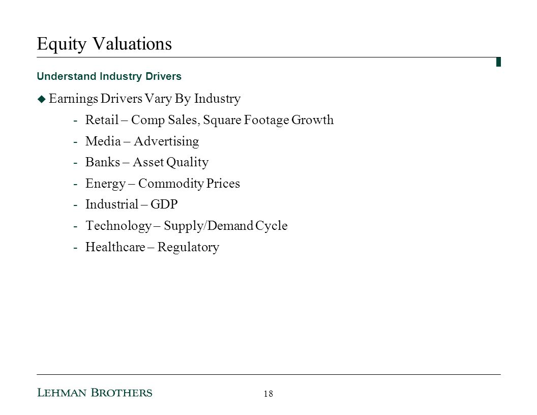 Equity Valuations Understand Industry Drivers Earnings Drivers Vary By Industry -Retail – Comp Sales, Square Footage Growth -Media – Advertising -Banks – Asset Quality -Energy – Commodity Prices -Industrial – GDP -Technology – Supply/Demand Cycle -Healthcare – Regulatory 18