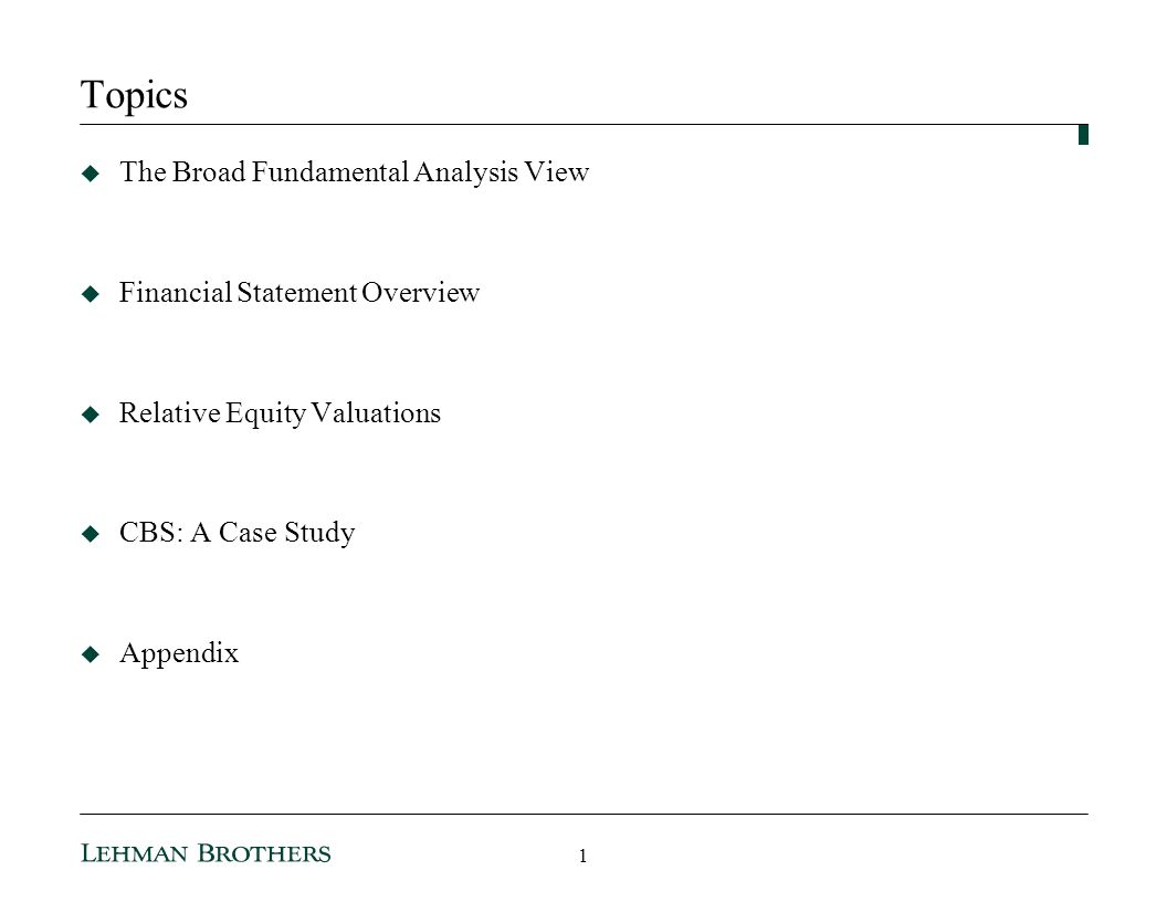 Topics The Broad Fundamental Analysis View Financial Statement Overview Relative Equity Valuations CBS: A Case Study Appendix 1